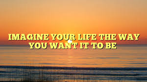 IMAGINE YOUR LIFE THE WAY YOU WANT IT TO BE   Dont Give Up World